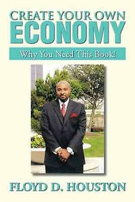 Create Your Own Economy: Why You Need This Book! by Floyd D. Houston (English) P