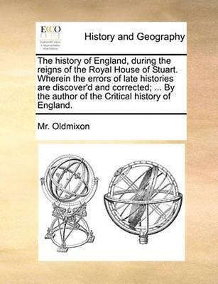 The History of England, During the Reigns of the Royal House of Stuart. Wherein