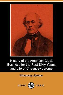History of the American Clock Business for the Past Sixty Years, and Life of Cha