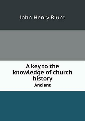 A key to the knowledge of church history Ancient by John Henry Blunt (English) P