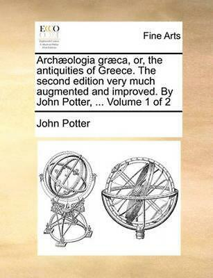 Archaeologia Graeca, Or, the Antiquities of Greece. the Second Edition Very Much