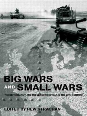 Big Wars and Small Wars: The British Army and the Lessons of War in the 20th Cen