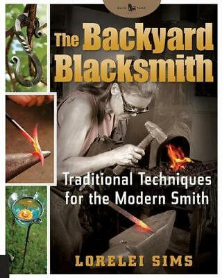 The Backyard Blacksmith: Traditional Techniques for the Modern Smith by Lorelei