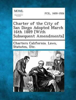 Charter of the City of San Diego Adopted March 16th 1889 [With Subsequent Amendm