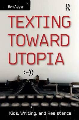 Texting Toward Utopia: Kids, Writing, and Resistance by Ben Agger (English) Hard