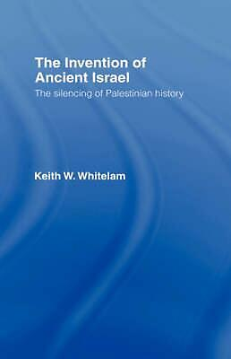 The Invention of Ancient Israel: The Silencing of Palestinian History by Keith W