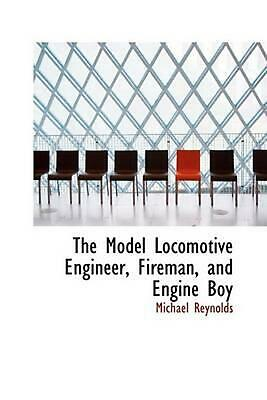 The Model Locomotive Engineer, Fireman, and Engine Boy by Michael Reynolds (Engl