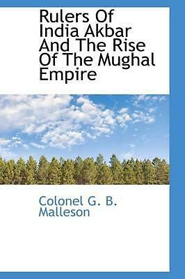 Rulers of India Akbar and the Rise of the Mughal Empire by Colonel G.B. Malleson