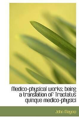 Medico-physical Works; Being a Translation of Tractatus Quin by John Mayow (Engl