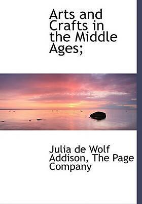 Arts and Crafts in the Middle Ages; by Julia De Wolf Addison (English) Hardcover