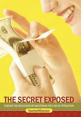 The Secret Exposed: Survive the Recession by Mastering the Law of Attraction by