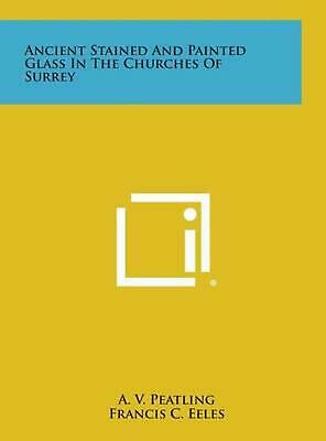 Ancient Stained and Painted Glass in the Churches of Surrey by A.V. Peatling (En