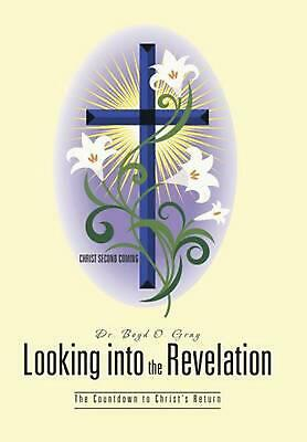 Looking Into the Revelation: The Countdown to Christ's Return by Dr Boyd O. Gray
