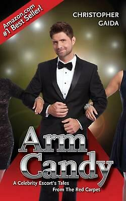 Arm Candy: A Celebrity Escort's Tales From The Red Carpet by Christopher Gaida (