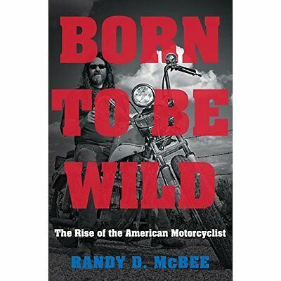 Born to Be Wild: The Rise of the American Motorcyclist - Hardcover NEW Randy D.