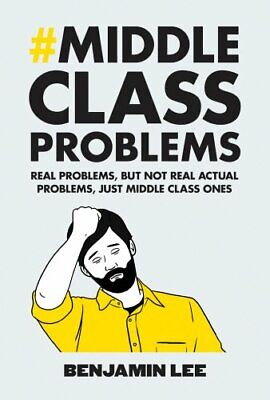 Middle Class Problems: Problems but not real actual problems... by Lee, Benjamin