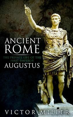 Ancient Rome: The Private Life of the First Emperor Augustus by Victor Miller (E