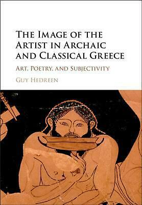 Image of the Artist in Archaic and Classical Greece: Art, Poetry, and Subjectivi