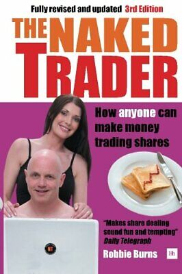 The Naked Trader: How anyone can make money trading shares by Burns, Robbie The