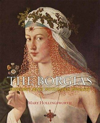 The Borgias: History's Most Notorious Dynasty by Hollingsworth, Mary Book The