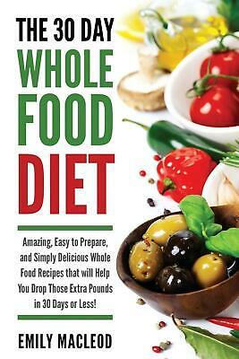 The 30 Day Whole Food Diet: Amazing, Easy to Prepare, and Simply Delicious Whole