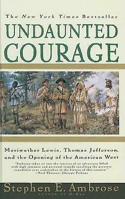 Undaunted Courage: Meriwether Lewis, Thomas Jefferson, and the Opening of the Am