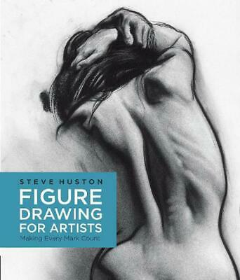 Figure Drawing for Artists: Making Every Mark Count by Steve Huston (English) Pa