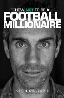 How Not to be a Football Millionaire Keith Gillespie My A... by Daniel McDonnell