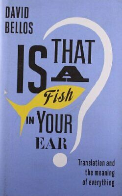 Is That a Fish in Your Ear?: Translation and the Meaning of ... by Bellos, David