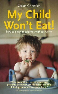 My Child Won't Eat!: How to enjoy mealtimes without worry by Carlos Gonz�lez The