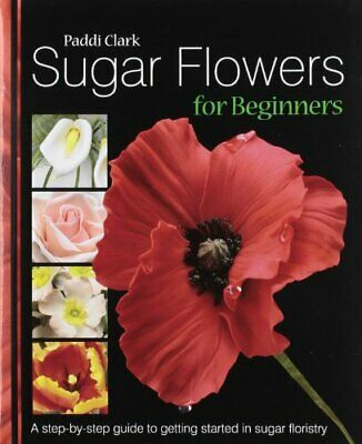 Sugar Flowers for Beginners: A Step-by-step Guide to... by Clark, Paddi Hardback