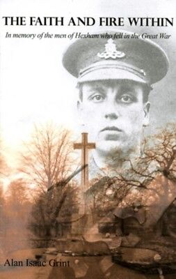 The Faith and Fire within: In Memory of the Men of Hexham Who Fel...
