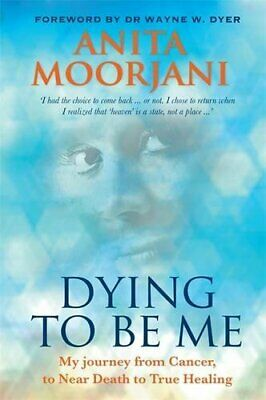 Dying To Be Me: My Journey from Cancer, to Near Death, to ... by Moorjani, Anita