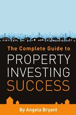 The Complete Guide to Property Investing Success by Bryant, Angela Paperback The