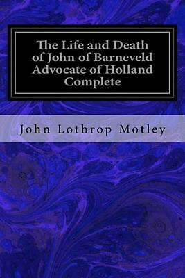 The Life and Death of John of Barneveld Advocate of Holland Complete: With a Vie