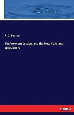 The Vermont Settlers and the New York Land Speculators by R.C. Benton (English)