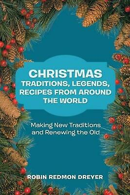 Christmas Traditions, Legends, Recipes from Around the World: Making New Traditi