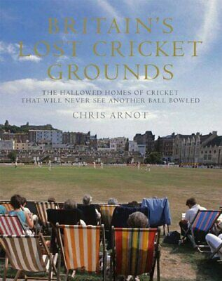 Britain's Lost Cricket Grounds: The Hallowed Homes of Cricket ... by Chris Arnot