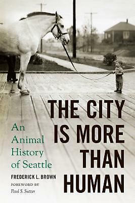 The City Is More Than Human: An Animal History of Seattle by Frederick L. Brown