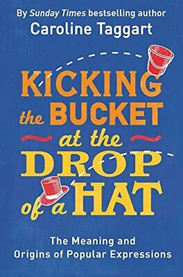Kicking the Bucket at the Drop of a Hat: The Meaning and... by Taggart, Caroline