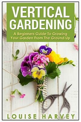 Vertical Gardening: A Beginners Guide to Growing Your Own Vertical Garden by Lou
