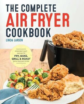 The Complete Air Fryer Cookbook: Amazingly Easy Recipes to Fry, Bake, Grill, and