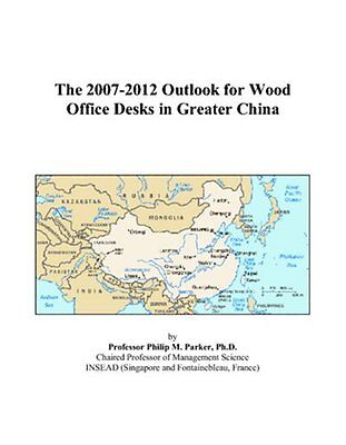 The 2007-2012 Outlook for Wood Office Desks in Greater China Philip M. Parker