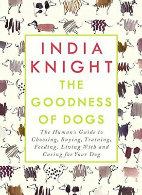 The Goodness of Dogs: The Human's Guide to Choosing, Buying,... by Knight, India