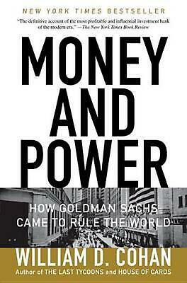 Money and Power: How Goldman Sachs Came to Rule the World by William D. Cohan (E