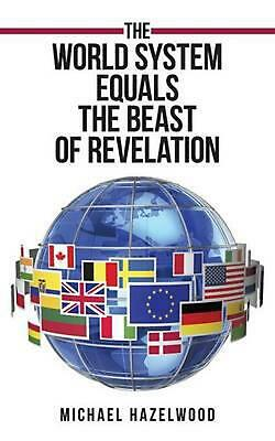 World System Equals the Beast of Revelation by Michael Hazelwood (English) Paper