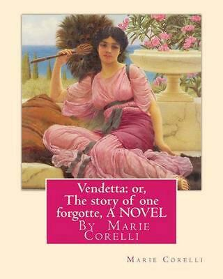 Vendetta: Or, the Story of One Forgotte, by Marie Corelli a Novel by Marie Corel