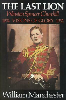 Last Lion, The: Volume 1: Winston Churchill Visions of Glory 1874 - 1932 by Will