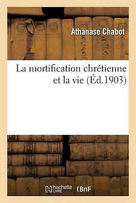 La Mortification Chretienne Et La Vie by Athanase Chabot (French) Paperback Book
