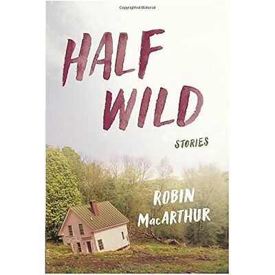 Half Wild: Stories - Hardcover NEW Robin MacArthur 2 Aug. 2016